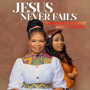 MaryJane Nweke  Jesus Never Fails ft Mercy Chinwo mp3 download